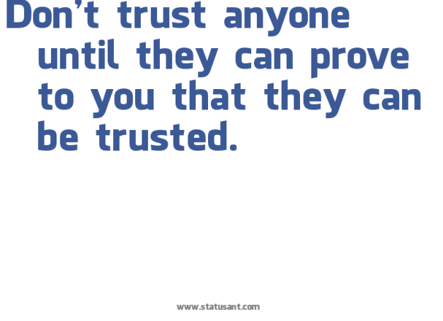 Don-27t-trust-anyone-until-they-can-prove-to-you-that-they-can-be-trusted.-status